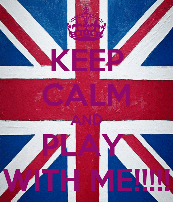 KEEP CALM AND PLAY  WITH ME!!!!!