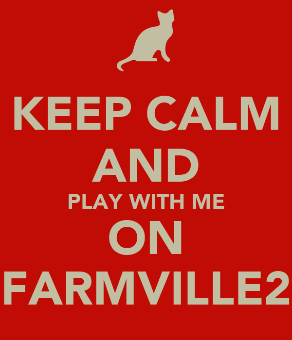KEEP CALM AND PLAY WITH ME ON FARMVILLE2