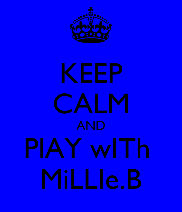 KEEP CALM AND PlAY wITh  MiLLIe.B