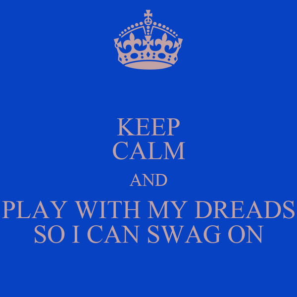 KEEP CALM AND PLAY WITH MY DREADS SO I CAN SWAG ON