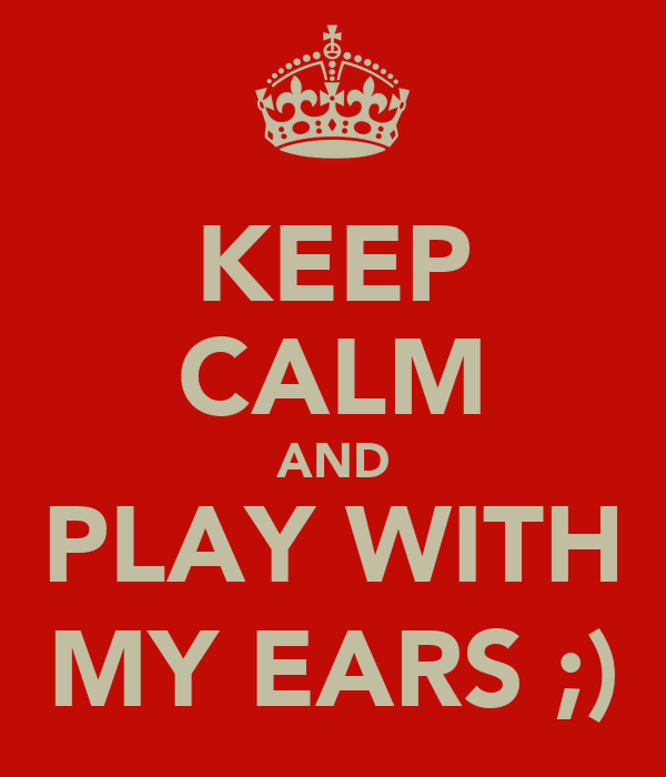KEEP CALM AND PLAY WITH MY EARS ;)