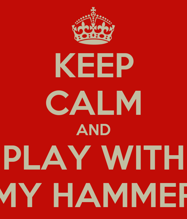 KEEP CALM AND PLAY WITH MY HAMMER