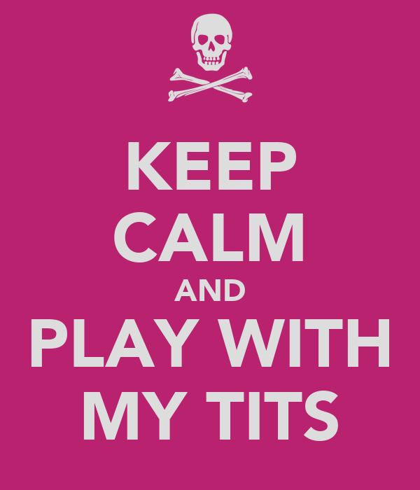 KEEP CALM AND PLAY WITH MY TITS