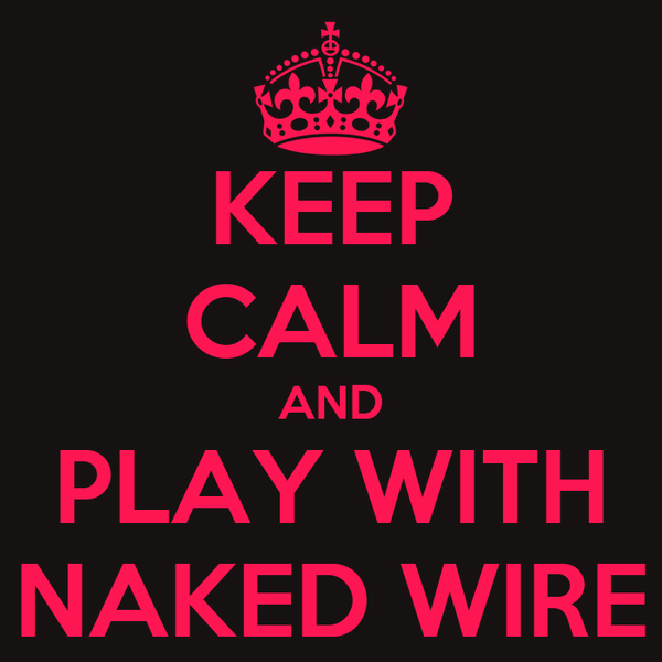 KEEP CALM AND PLAY WITH NAKED WIRE