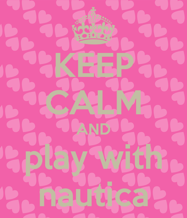 KEEP CALM AND play with nautica