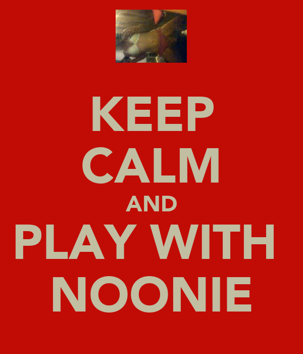 KEEP CALM AND PLAY WITH  NOONIE