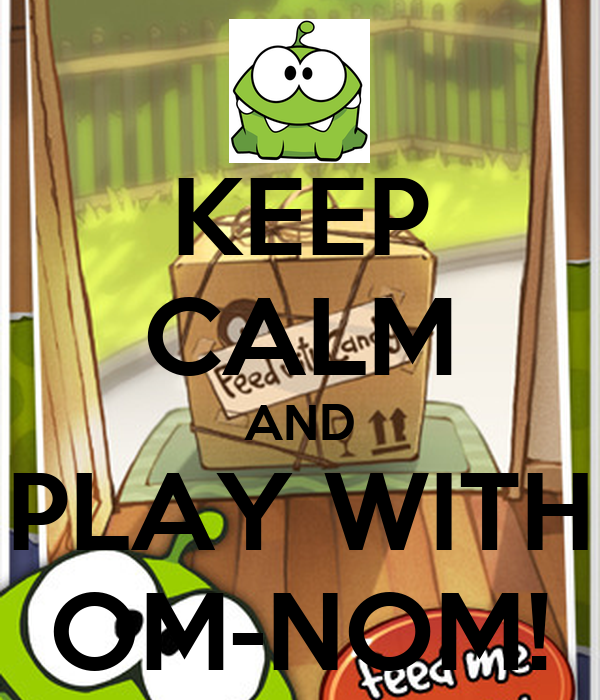 KEEP CALM AND PLAY WITH OM-NOM!
