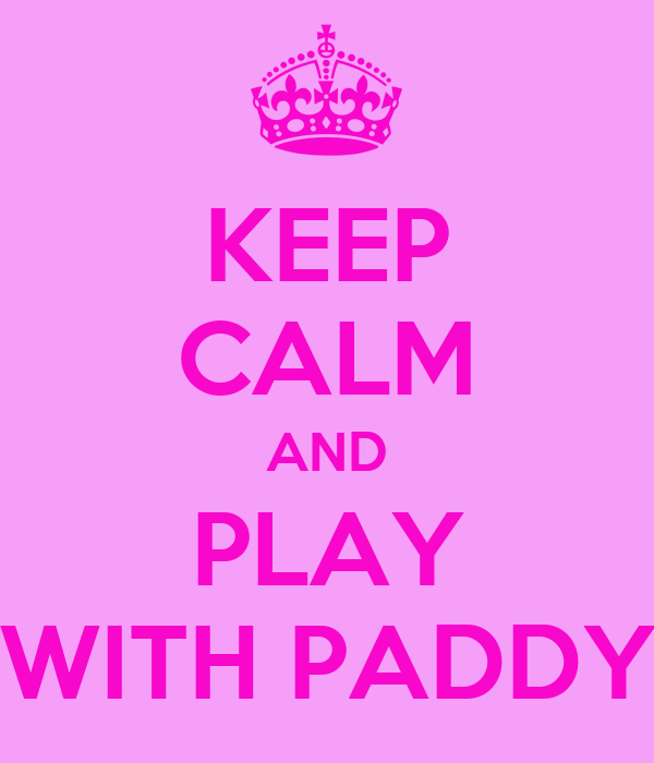 KEEP CALM AND PLAY WITH PADDY