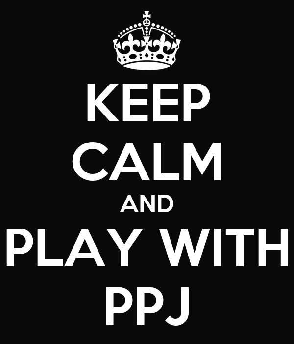 KEEP CALM AND PLAY WITH PPJ