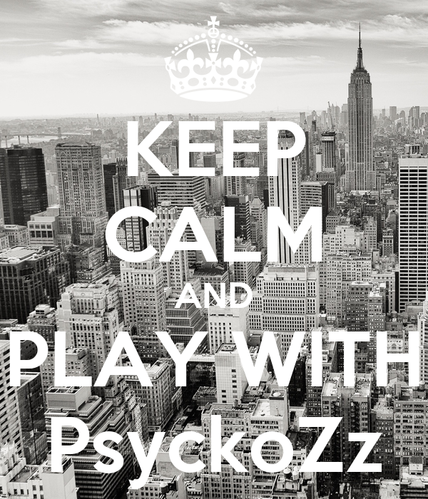 KEEP CALM AND PLAY WITH PsyckoZz
