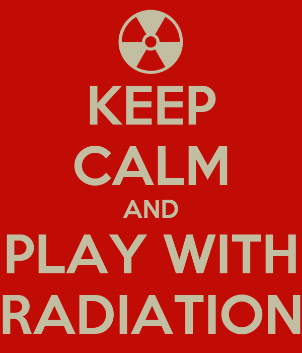 KEEP CALM AND PLAY WITH RADIATION