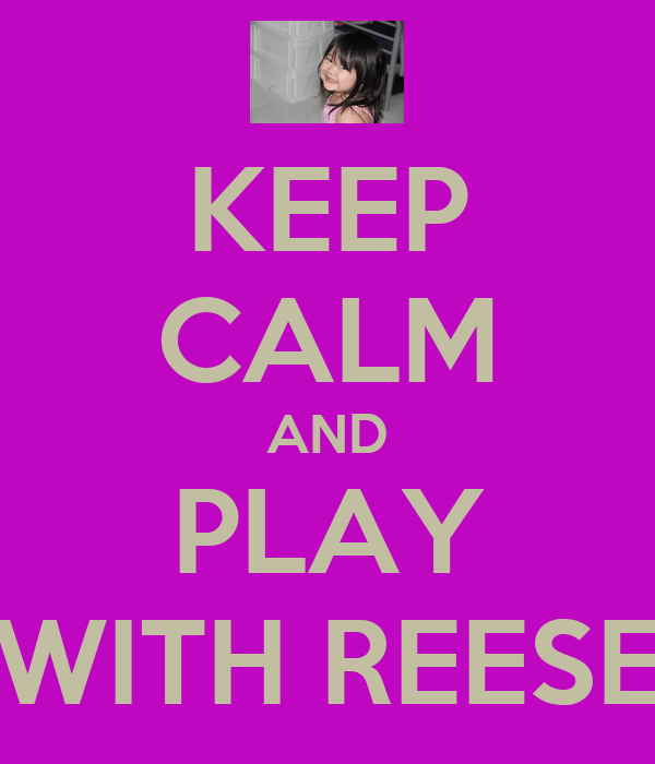 KEEP CALM AND PLAY WITH REESE