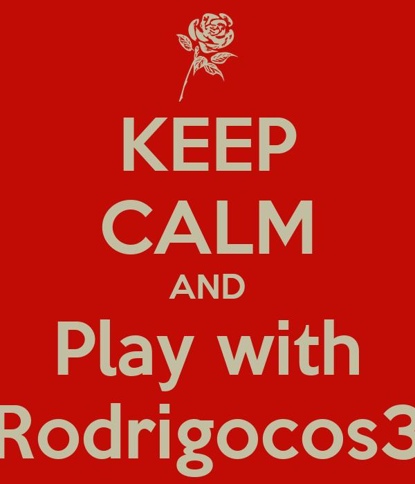 KEEP CALM AND Play with Rodrigocos3