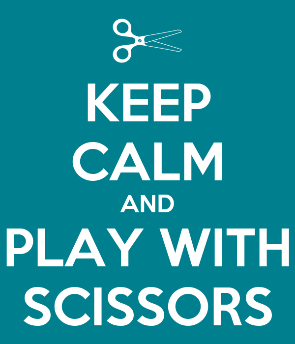 KEEP CALM AND PLAY WITH SCISSORS