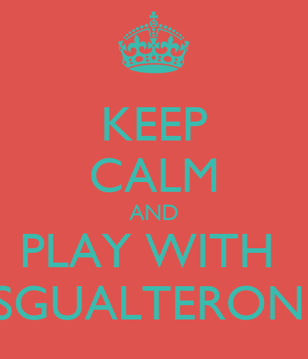 KEEP CALM AND PLAY WITH  SGUALTERONI
