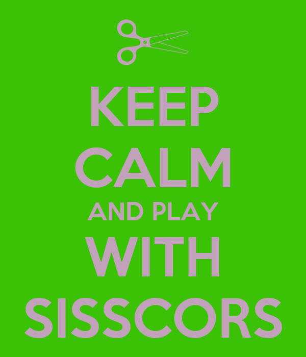 KEEP CALM AND PLAY WITH SISSCORS