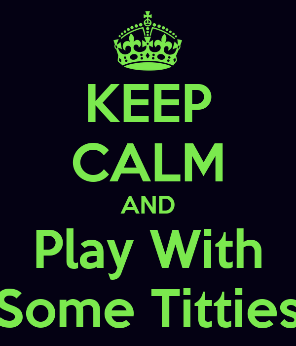 KEEP CALM AND Play With Some Titties