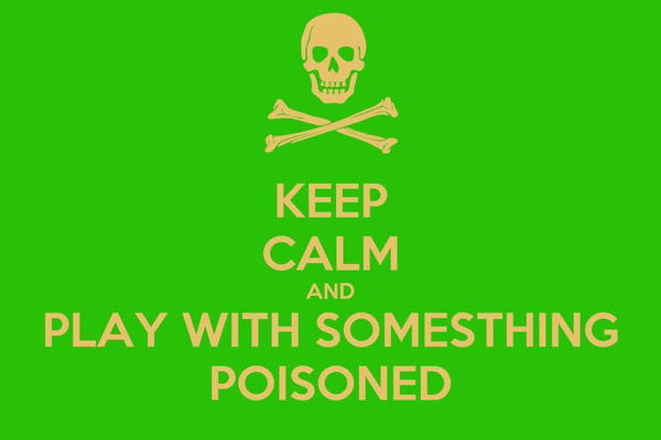 KEEP CALM AND PLAY WITH SOMESTHING POISONED