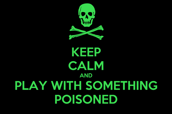 KEEP CALM AND PLAY WITH SOMETHING POISONED