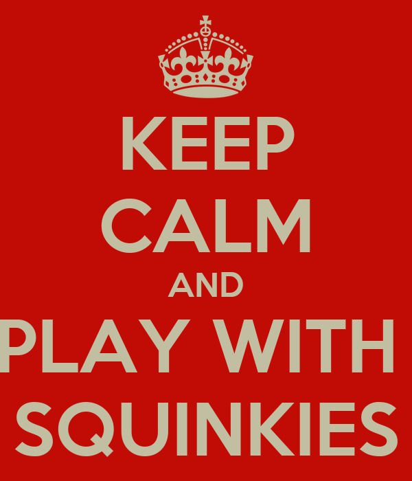 KEEP CALM AND PLAY WITH  SQUINKIES