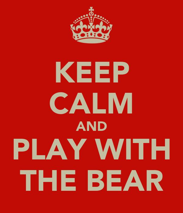 KEEP CALM AND PLAY WITH THE BEAR