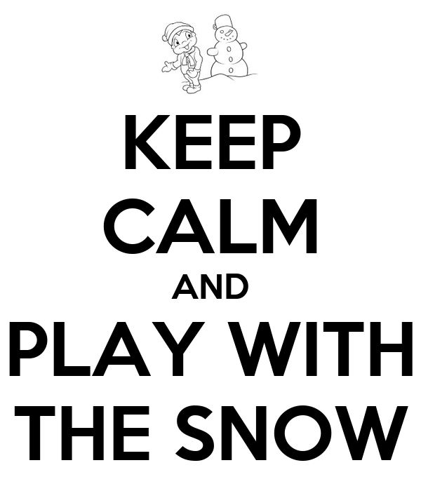 KEEP CALM AND PLAY WITH THE SNOW
