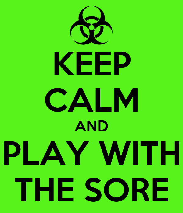 KEEP CALM AND PLAY WITH THE SORE