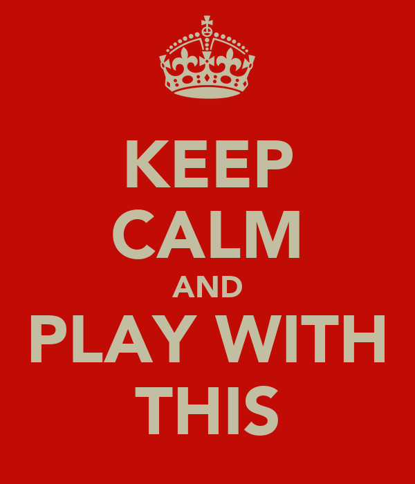 KEEP CALM AND PLAY WITH THIS