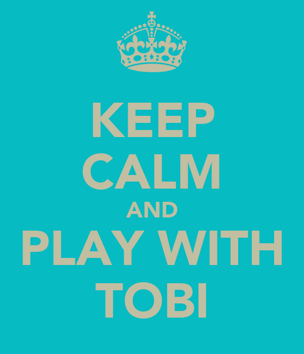KEEP CALM AND PLAY WITH TOBI