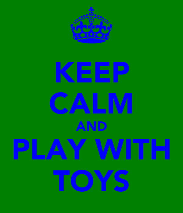 KEEP CALM AND PLAY WITH TOYS