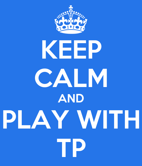 KEEP CALM AND PLAY WITH TP