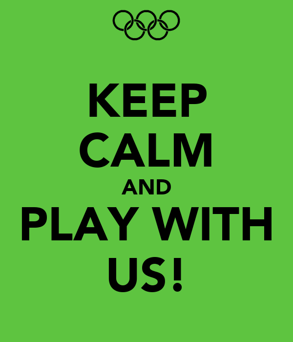 KEEP CALM AND PLAY WITH US!