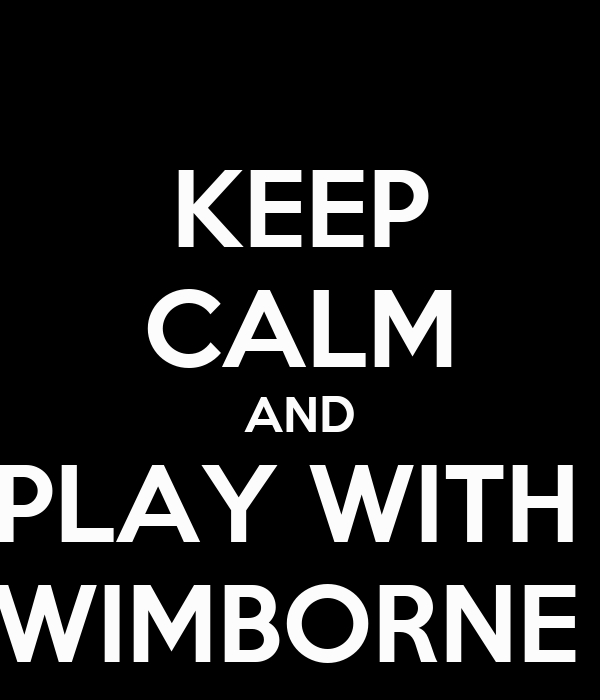 KEEP CALM AND PLAY WITH  WIMBORNE