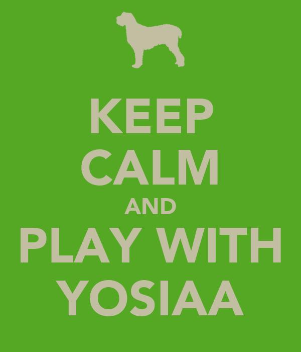 KEEP CALM AND PLAY WITH YOSIAA