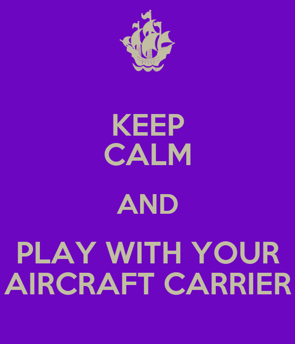 KEEP CALM AND PLAY WITH YOUR AIRCRAFT CARRIER