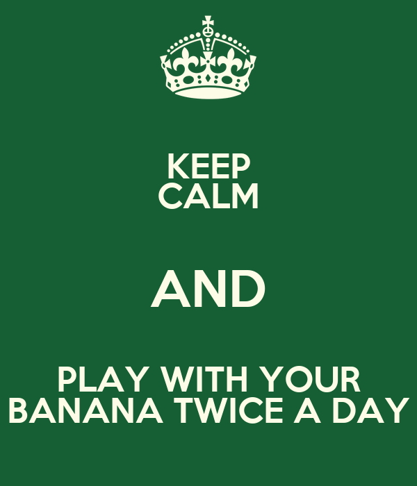 KEEP CALM AND PLAY WITH YOUR BANANA TWICE A DAY