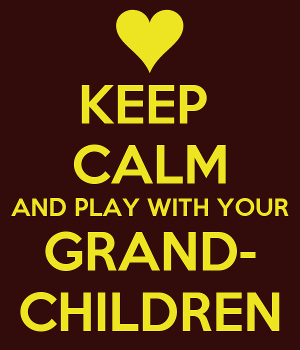 KEEP  CALM AND PLAY WITH YOUR GRAND- CHILDREN