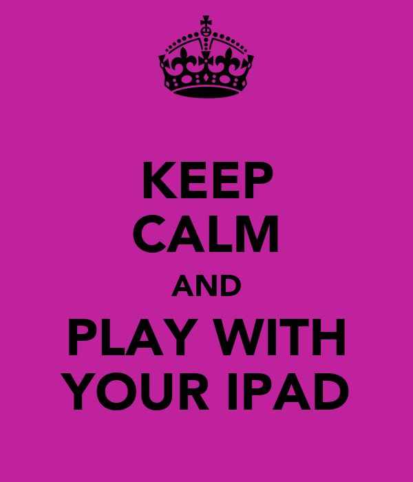 KEEP CALM AND PLAY WITH YOUR IPAD