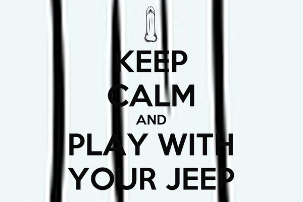 KEEP CALM AND PLAY WITH YOUR JEEP