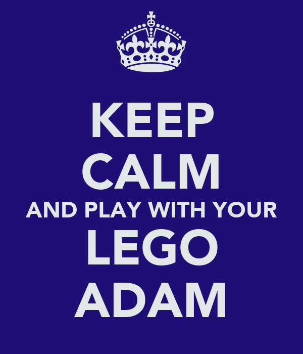 KEEP CALM AND PLAY WITH YOUR LEGO ADAM
