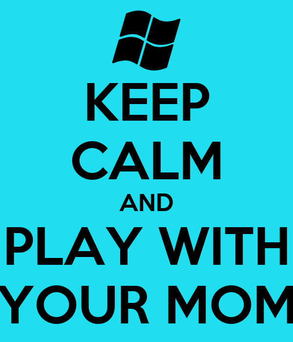 KEEP CALM AND PLAY WITH YOUR MOM
