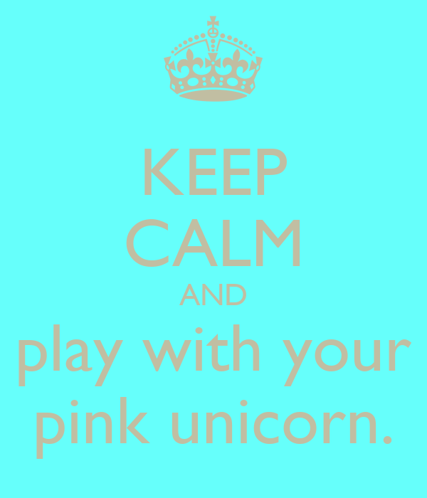 KEEP CALM AND play with your pink unicorn.