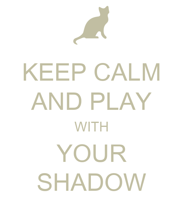 KEEP CALM AND PLAY WITH YOUR SHADOW