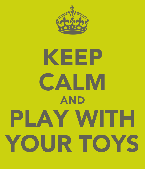 KEEP CALM AND PLAY WITH YOUR TOYS