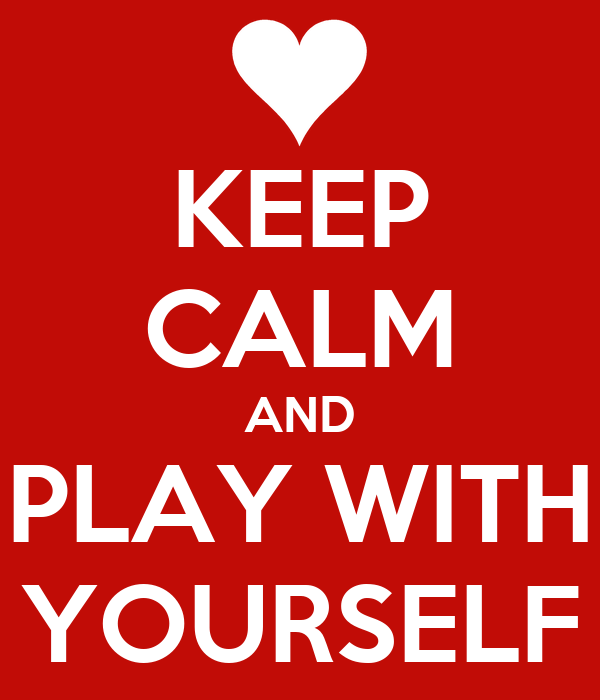 KEEP CALM AND PLAY WITH YOURSELF