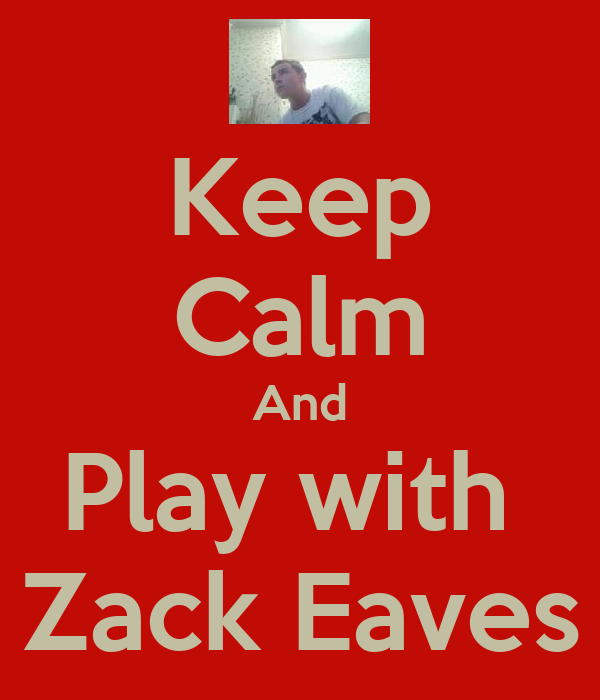 Keep Calm And Play with  Zack Eaves