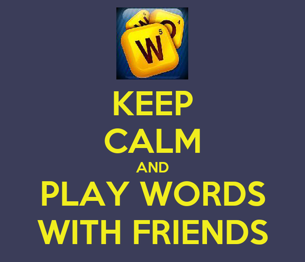 KEEP CALM AND PLAY WORDS WITH FRIENDS