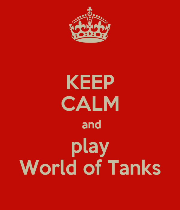 KEEP CALM  and play World of Tanks