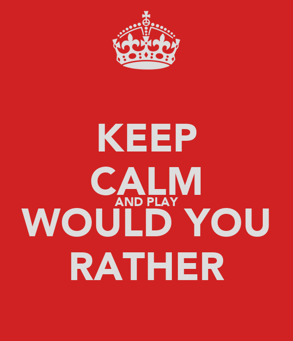KEEP CALM AND PLAY WOULD YOU RATHER