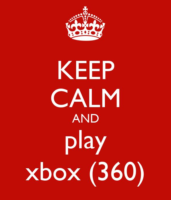 KEEP CALM AND play xbox (360)